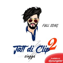 Jatt Di Clip 2 song download by Singga